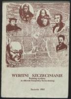 Wybitni szczecinianie : katalog wystawy [ze zbiorów Książnicy Szczecińskiej], Zamek Książąt Pomorskich w Szczecinie 2-24.04.1993