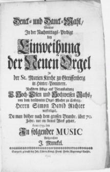 Denck- und Danck-Mahl, welches in der Nachmittags-Predigt bey Einweihung der Neuen Orgel in der St. Marien Kirche zu Greiffenberg in Hinter-Pommern [...] Herrn Simon David Richter verfertiget, da man bisher nach dem grossen Brande, über 70. Jahre, nur ein kleines Werck gehabt, Anno 1733. den [ ]