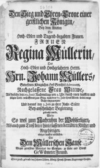 Den Sieg und Ehren-Crone einer geistlichen Königin, Bey dem Ableben Der [...] Frauen Regina Müllerin, Des [...] Hrn. Johann Müllers [...] Hof-Gerichts-Advocaten [...] Frau Wittwe : Als dieselbe den 29. Junii [...] seligen Tod, von Streit zum Sieg, nach dem 72. Jahr ihrer Alters in die ewige Ruhe eingegangen, Und darauf den 3. Julii zu ihrer Ruhe-Stätte Bey ansehnlicher Begleitung gebracht wurde