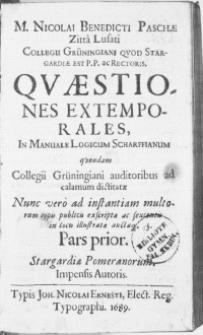 M. Nicolai Benedicti Paschae [...] Collegii Grüningiani [...] Rectoris. Qvaestiones extemporales, in Manuale Logicum Scharffianum : quondan Collegii Grüningiani auditoribus ad calamum dictitate [...]. P. 1