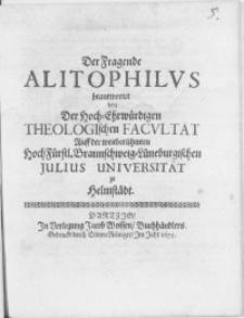 Der Fragende Alitophilus beantwortet von Der Hoch-Ehrwürdigen Theologischen Facultät Auff der weitberühmten HochFürstl. Braunschweig-Lüneburgischen Julius-Universität zu Helmstädt