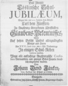 Das Zweite Cöslinsche Schul-Jubilaeum, Wegen des, vor 200. Jahren, dem Käyser Carl dem Fünfften, zu Augspurg übergebenen Christlichen Glaubens-Bekentnisses, Wird Auf hohen Befehl Unsers [...] König [...] Am XXVI. Junii 1730 [...] In einigen Schul-Reden celebrirt werden [...]