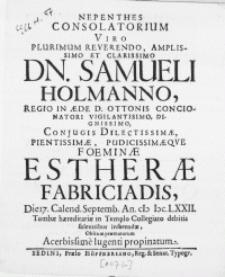 Nepenthes Consolatorium Viro [...] Dn. Samueli Holmanno, Regio In Aede D. Ottonis Concionatori [...] Conjugis [...] Foeminae Estherae Fabriciadis, Die 17. Calend. Septemb. An. M DC LXXII. Tumbae haereditariae in Templo Collegiato debitis solennibus inferendae, Obitum praematurum Acerbissime lugenti propinatum