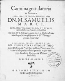 Carmina gratulatoria in honorem Reverendi [...] Viri Dn. M. Samuelis Marci, Ecclesiae Wolgastanae, Et Synodi ejusdem Pastoris ac Praepositi [...], cum ipsi XVI. Februarij, anno 1603. in illustri Academia Gryphiswaldensi supremus in SS. Theologia gradus conferretur a [...] Viro, Dn. Friderico Rungio, SS. Theologiae Doctore, & Professore publico [...]