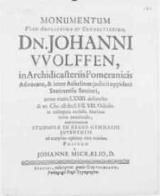 Monumentum Viro amplissimo [...] Dn. Johanni Wolffen, in Archidicasteriis Pomeranicis Advocato [...] anno aetatis LXXIII. defuncto et [...] M DC LVII. VIII. Octobr. [...] terrae mandando