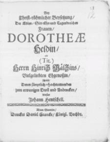 Bey Christ-rühmlicher Beysetzung, der [...] Tugendreichen Frauen, Dorotheae Heldin, als [...] Herrn Hinrich Mälchins [...] Ehegenossin