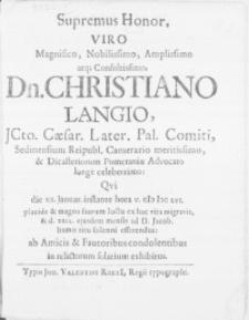 Supremus Honor, viro [...] Dn. Christiano Langio JCto. Caesar. Later. Pal. Comiti, Sedinensium Reipubl. Camerario [...] Qvi die XX. Januar. [...] M DC LVI. placide & magno suorum luctu ex hac vita migravit, & d. XXIV. ejusdem mensis ad D. Jacob. humo ritu solenni efferendus ab Amicis & Fautoribus condolentibus in relictorum solatium exhibitus