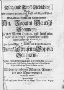 Klag- und Trost-Gedichte, welche uber den [...] Abscheid des [...] Hn. Johann Henrich Sommern, Rechte Doctoris, und [...] Hofgericht Advocati, &c. wie auch der [...] Jungf. Christina Sophia Sommerin, als beyder [...] Cörper [...] den 17. Februarii 1689. allhier in St. Jacobi Kirche, zur Erden bestattet wurden