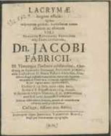 Lacrymae largiter effusae : Qvibus insperatum qvidem [...] tamen abitum ac obitum Viri [...] Dn. Jacobi Fabricii, SS. Theologiae Doctoris [...] in Gymnasio Stetinensi Professoris primarii [...] Generalis Superintendentis in Pomerania Orientali [...] Sedini d. 8. Augusti [...] 1654. denati, & [...] in templo Mariano, d. 21. praenominati mensis & anni, honorifice tumulati