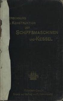 Berechnung und Konstruktion der Schiffsnaschinen und -Kessel : ein Handbuch zum Gebrauch für Konstrukteure, Seemaschinisten und Studierende