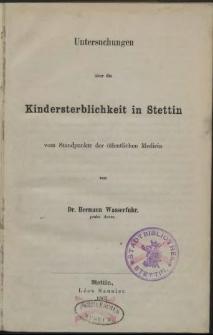 Untersuchungen über die Kindersterblichkeit in Stettin : vom Standpunkte der öffentlichen Medicin : vom Standpunkte der öffentlichen Medicin