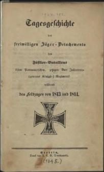 Tagesgeschichte des freiwilligen Jäger-Detachments des Füsilier-Bataillons 1 sten Pommerschen , jetzigen 2ten Infanterie- (genannt Königs-) Regiments während des Feldzuges von 1813 und 1814