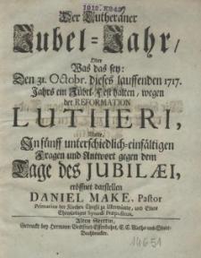 Der Lutheraner Jubel-Jahr, oder was das sey: Den 31 Octobr. dieses lauffenden 1717. Jahrs ein Jubel-Fest halten, wegen der Reformation Lutheri, wolte in fünff [...] Fragen und Antwort gegen dem Tage des Jubilaei
