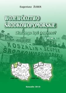 Województwo Środkowopomorskie : dlaczego być powinno? Cz. 1, Przesłanki historyczne i społeczne, ekonomiczne i prawne