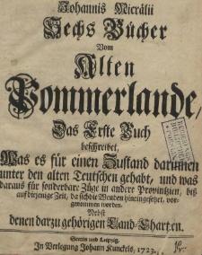 Johannis Micrälii Sechs Bücher Vom Alten Pommerlande, Das Erste Buch beschreibet, Was es für einen Zustand darinnen unter den alten Teutschen gehabt, und was daraus für sonderbare Züge in andere Provintzien, biß auf diejenige Zeit, da sich die Wenden hineingesetzet, vorgenommen worden. Nebst denen darzu gehörigen Land-Charten