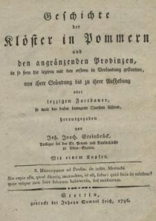Geschichte der Klöster in Pommern und den angränzenden Provinzen, in so die leztern mit den erstern in Verbindung gestanden, von ihrer Gründung bis zu ihrer Aufhebung oder iezzigen Fortdauer, so weit die dabei benuzten Quellen führen