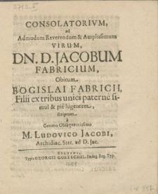 Consolatorivm, ad Admodum [...] Virum, Dn. D. Jacobum Fabricium, Obitum, Bogislai Fabricii, Filii [...] pie lugentem