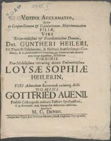 Votiva Acclamatio, Qvam in Conjunctiones [...] Filiae, Viri [...] Dni. Güntheri Heileri, S.S. Theol. D. [...] Superintendentis Generalis, per Pomeraniam ulteriorem longe dignissimi [...] Virginis [...] Loysae Sophiae Heilerin, & Viri [...] Domini Gottfried Auenii, Praesidii Colbergensis militaris Pastoris [...] d. 23. Novembr. 1698. Stargardiae solenniter celebrata
