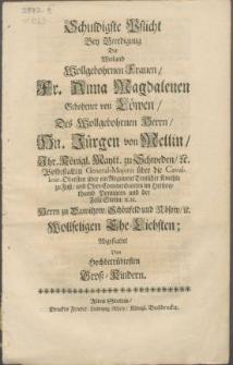 Schuldigste Pflicht Bey Beerdigung Der Weiland [...] Fr. Anna Magdalenen Gebohrner von Löwen, Des [...] Hn. Jürgen von Mellin, Ihr. Königl. Maytt. zu Schweden [...] General-Majorn über die Cavalerie [...] und Ober-Commendanten im Hertzogthumb Pommern und der Feste Stetin etc. [...] Wollseligen Ehe-Liebsten
