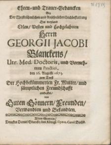 Ehren- und Trauer-Gedancken Bey Der [...] Ansehnlichen Leichbestattung Des weyland [...] Herrn Georgii Jacobi Blanckens, Utr. Med. Doctoris [...] den 26. Augusti 1675. zum Trost Der [...] Fr. Mutter, und [...] Freundschafft entdecket
