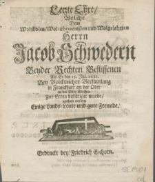 Letzte Ehre, Welche Dem WolEdlen [...] Herrn Jacob Schwedern Beyder Rechten Beflissenen als Er den 15. Jul. 1681. bey [...] Versamlung in Franckfurt an der Oder [...] zur Erden bestätiget wurde, anthun wolten einige Lands-Leute und gute Freunde