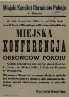 [Afisz. Inc.:] W dniu 15 sierpnia 1950 r. o godzinie 12-ej w sali Teatru Miejskiego w Słupsku odbędzie się Miejska Konferencja Obrońców Pokoju