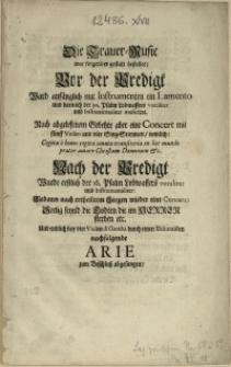 Die Trauer-Music war folgender gestalt bestellet: Vor der Predigt Ward [...] mit Instrumenten ein Lamento [...] Nach abgelesenem Gebehte aber eine Concert [...] Nach der Predigt [...] wieder eine Concert [...] Und endlich [...] Arie zum Beschluß abgesungen