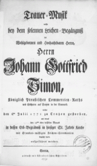 Trauer-Musik welche bey dem solennen Leichen-Begängniss des [...] Herrn Johann Gottfried Simon, Königlich Preussischen Commercien-Raths [...] : welcher den 6ten Julii 1771 zu Cratzen gestorben, und darauf den 19ten eben desselben Monats in dessen Erb-Begräbniss in hiesiger St. Jakobi Kirche [...] beygesetzt wurde, aufgeführet worden [...]