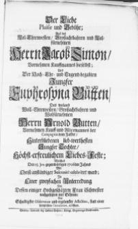 Der Liebe Plaisir und Gebühr; Auf des [...] Herrn Jacob Simon, Vornehmen Kauffmannes hieselbst; und [...] Jungfer Euphrosina Butten, Des [...] Herrn Arnold Butten [...] Jungfer Tochter, Höchst-erfreulichem Liebes-Feste : Welches Den. 15. Jun. gegenwärtigen 1706ten Jahres Mit Christ-anständiger Solennite celebriret ward [...]