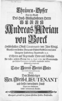 Thränen-Opffer Bey der Grufft Des [...] Herrn Andreas Adrian von Borck Hochbestallten Obrist-Lieutenants von Ihro Königl. Majestät von Polen Burg- und Schloss-Gesessenen von Labes [...] : Als dessen entseelte Gebeine den 13. April 1738. mit Standesmässigen Leichen-Ceremonien in dieselbe eingesencket wurden [...]