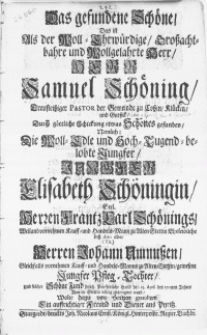 Das gefundene Schöne, Das ist Als der Woll-Ehrwürdige [...] Herr Samuel Schöning [...] Pastor der Gemeine zu Lossin, Klücken [...] und [...] Jungfer Elisabeth Schöningin [...] Frantz Carl Schönings [...] Kauff- und HandelsMann zu Alten Stettin Eheleibliche biss dato aber [...] Herren Johann Umnussen [...] Kauff- und Handels-Mann zu Alten Stettin [...] Pfleg-Tochter, Und solcher Schöne Fund durch Priesterliche Hand den 23. April des 1705ten Jahres Ihm in Stettin völlig zugeeignet ward