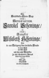 Am Hochtidlecken Ehren-Dage [Tit.] Herren Pastor Samuel Scheninge, Un [Tit.] Jungffer Elisabeth Scheninge