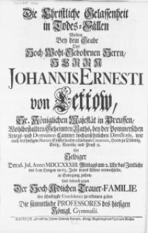Die Christliche Gelassenheit in Todes-Fällen Wolten Bey dem Grabe Des [...] Herrn Johannis Ernesti von Lettow [...] der Pommerschen Kriegs- und Domainen-Cammer [...] Directoris [...] Herrn zu Döberitz [...] : Als Selbiger Den 16. Jul. Anno MDCCXXXIII [...] im 63. Jahrs seines Alters verwechselte [...]
