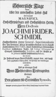 Schmertzliche Klage Welche Uber den unverhofften Todes-Fall Des weyland Magnifici [...] Herrn Doctoris Joachimi Frider. Schmidii [...] General-Superintendentis über Vor-Pommern, Königl. Preussischen Antheils [...] des Collegii Gröningiani zu Stargard [...] Professoris [...] Als Derselbe Zu Pasewalck wegen Amts-Geschäffte zugegen war, und durch einen zugestossnen Schlag-Fluss, das Zeitliche mit dem Ewigen verwechselte