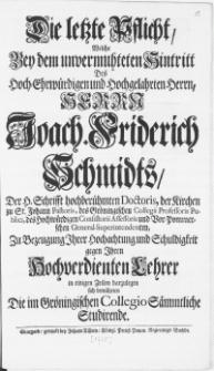 Die letzte Pflicht, Welche Bey dem unvermuhteten Hintritt Des [...] Herrn Joach. Friderich Schmidts, Der H. Schrifft [...] Doctoris, der Kirchen zu St. Johann Pastoris [...] Zu Bezeugung Ihrer Hochachtung und Schuldigkeit gegen Ihren Hochwerdienten Lehrer