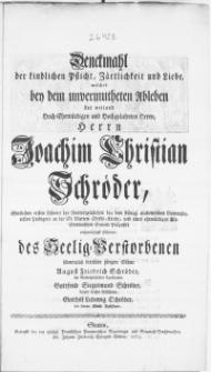 Denckmahl der kindlichen Pflicht, Zärtlichkeit und Liebe, welches bey dem [...] Ableben des weiland [...] Herrn Joachim Christian Schröder [...] Lehrers [...] bey dem Königl. academischen Gymnasio [...] wehmüthigst stifteten [...]