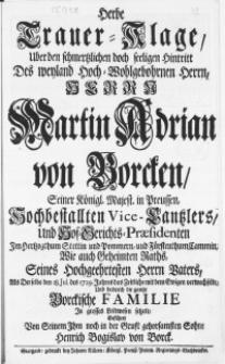 Herbe Trauer-Klage, Uber den schmertzlichen [...] Hintritt Des weyland [...] Herrn Martin Adrian von Borcken, Seiner Königl. Majest. in Preussen, Hochbestallten Vice-Cantzlers [...] Seines Hochgeehrtesten Herrn Vaters, Als Derselbe den 18. jul. des 1729. Jahres das Zeitliche mit dem Ewigen verwechselte, Und dadurch die gantze Borckische Familie In grosses Leidwesen setzete