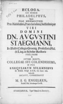 Ecloga, Cui Nomen Philadelphus, Quam Piae MNHMOCYNH [...] Dn. Augustini Staegmanni, in [...] Collegio Groenig. [...] Scholae Rectoris [...] & Optime Meriti Collegae Sui Colendissimi, In Ipsis exeqviarum solemnibus D. XXIII. Maji [...] M DCC XIX. habendis