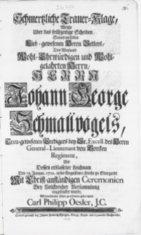 Schmertzliche Trauer-Klage, welche uber das frühzeitige Scheiden [...] Herrn Vetters, des [...] Herrn Johann George Schmallvogels [...] Predigers bey Sr. Excell. des Herrn General-Lieutenant von Borcken Regiment, als dessen [...] Leichnam den 12. Januar. 1722. in der Augustiner-Kirche zu Stargardt [...] eingesencket wurde [...]
