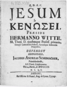 Jesum et Kenosei, praeside Hermanno Witte, SS. Theol. D. [...] ; Defendet Respondens, Jacobus Andreas Schumacher [...] S.S. Theol. Consecraneus. Die 14. Martii [...] MDCCIII. [...]