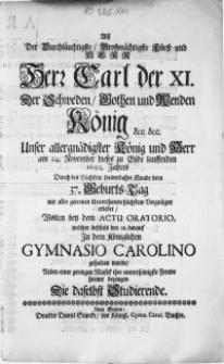 Alss Der Durchläuchtigste [...] Fürst und Herr [...] Carl der XI. der Schweden [...] König [...] am 24. November dieses [...] 1692. Jahres [...] dero 37. Geburts-Tag [...] erlebet, Wolten bey dem Actu Oratorio, welcher dessfals den 28. darauf In dem Königlichen Gymnasio Carolino gehalten wurde, neben einer [...] Musick ihre [...] Freude hiemit bezeugen Die daselbst Studierende