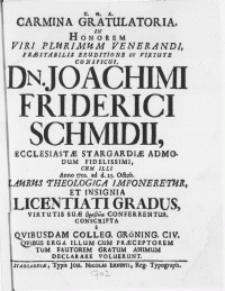 Carmina Gratulatoria. In Honorem Viri [...] Dn. Joachimi Friderici Schmidii Ecclesiastae Stargardiae admodum [...] cum, illi Anno 1702. ad d. 25. Octob. Laurus Theologica Imponeretur, Et Insignia Licentiati Gradus, Virtutis Suae [...] Conferrentur