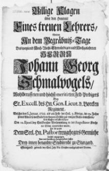 Billige Klagen über den Hintritt Eines treuen Lehrers, Wolten An dem Begräbniss-Tage des [...] Herrn Johann Georg Schmalvogels [...] Feld-Predigers Bey Sr. Excell. des Hn. Gen. Lieut. v. Borcken Regiment : Welcher den 6. Januar. 1722 [...] im 29. Jahre seines Alters seines Seele dem theuren Erlöser zur ewigen Ruhe einliefferte, und Dessen [...] Cörper Den 12. Ejusd. bey Volckreicher Versammlung in der Augustiner Kirche der Erden einverleibet wurde