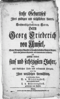 Das frohe Geburtsfest Ihres gnädigen [...] Vaters, des [...] Herrn Georg Friederich von Amstel [...] General-Majors, Chefs eines Infanterie-Regiments, und Commendanten in Stettin, nach glücklich erlebten fünf und sechszigsten Jahre