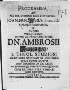 Programma, qvo Rector Gymnasii Regii Stetinensis, Joan. Ern. Pfuel, S. Theol. D. [...] Ad Funus Viri-Juvenis [...] Dn. Ambrosii Dopken, S. Theol. Studiosi [...] ipsis nonis Martii [...] M. DC. LXXXV. Pio Modestoqve Comitatu Proseqvendum Cives Illustris Istius Athenaei Serio Hortatur