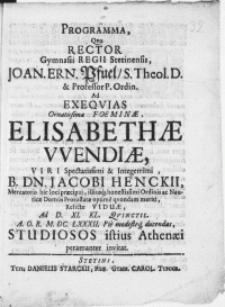 Programma, qvo Rector Gymnasii Regii Stetinensis, Joan. Ern. Pfuel [...] Ad Exeqvias [...] Foeminae Elisabethae Wendiae, Viri [...] Dn. Jacobi Henckii, Mercatoris [...] Relictae Viduae, Ad D. XI. Kl. Qvinctil. [...] M. DC. LXXXII. Pie [...] ducendas, Studiosos istius Athenaei peramanter invitat