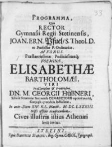 Programma, qvo Rector Gymnasii Regii Stetinensis [...] Joan. Ern. Pfuel [...] Ad Funus [...] Foeminae Elisabethae Bartholomaei, Viri [...] Dn. M. Georgii Hübneri, Scholae Senatoriae Stetinensis Con-Rectoris [...] Conjugis [...] In ante Diem XIV. K. L. Martii, M. DC. LXXXIII. tristi officio exeqvendum, Cives illustris istius Athenaei serio invitat