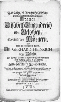 Das seelige, ob schon frühe Ableben, Der [...] Frauen Elisabeth Tugenndreich von Belowen, gebohrnen von Mörnern. Des [...] Hn. Gerhard Heinrich von Below, Sr. Majestät in Preussen [...] Hoff-Gerichts-Raths in Stargardt [...] Eh-Gemahlin. Welche [...] den 1. Decemb. Anno 1710 [...] erblaßte [...], Und darauf den 10. Jan. Anno 1711 [...] der Erden übergeben wurde