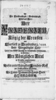 Als Der Durchlauchtigste Grossmächtigste [...] Herr Friderich König der Preussen [...] Unter dem Glück-Wunsch der vornehmsten Potentaten in Europa, Den Königlichen Titul in Preussen angenommen, und feyerlich gekrönet