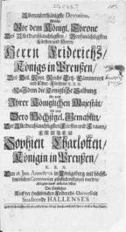 Allerunterthänigste Devotion, Welche Vor dem Königl. Throne Des [...] Herrn Friderichs Königs in Preussen [...] Nachdem die Königliche Salbung So wohl Ihrer Königlichen Majestät Als auch Dero Höchstgel. Gemahlin, Der [...] Frauen Sophien Charlotten Königin in Preussen [...] Den 18. Jan. Anno 1701. in Königsberg mit [...] Ceremonien glücklich vollzogen worden [...]